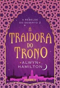 A Traidora do Trono - A Rebelde do Deserto #2 - Alwyn Hamilton